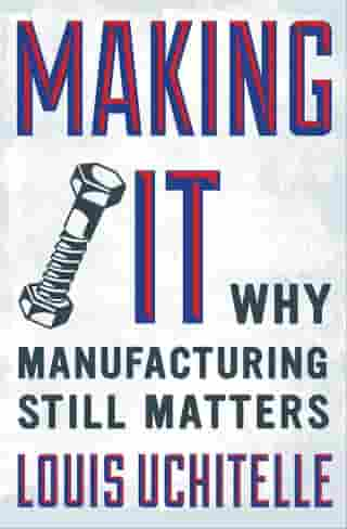 Making It: Why Manufacturing Still Matters