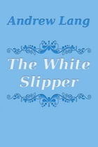 The White Slipper by Andrew Lang