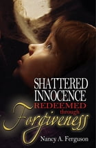 Shattered Innocence Redeemed Through Forgiveness by Nancy Ferguson