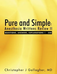 Pure and Simple: Anesthesia Writtens Review II Questions, Answers, Explanations 1 - 500