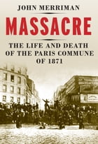 Massacre: The Life and Death of the Paris Commune of 1871 by John M. Merriman