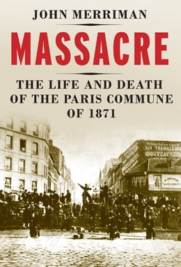 Book Massacre: The Life and Death of the Paris Commune of 1871 by John M. Merriman