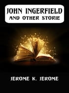 John Ingerfield And Other Stories by Jerome K. Jerome