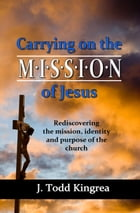 Carrying On the Mission of Jesus: Rediscovering the mission, identity and purpose of the church by J. Todd Kingrea