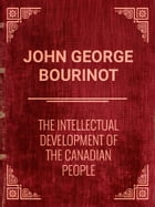 The Intellectual Development of the Canadian People by John George Bourinot