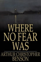 Where No Fear Was: A Book About Fear by Arthur Christopher Benson