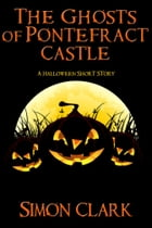 The Ghosts of Pontefract Castle: A Halloween Short Story by Simon Clark