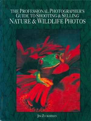 The Professional Photographer's Guide to Shooting & Selling Nature & Wildlife Photos