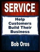 Service: Help Customers Build Their Business by Bob Oros