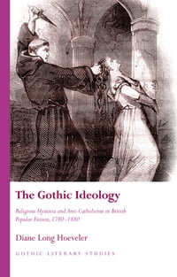 The Gothic Ideology: Religious Hysteria and Anti-Catholicism in British Popular Fiction, 1780-1880