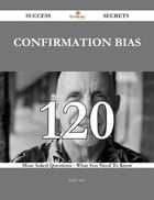 Confirmation bias 120 Success Secrets - 120 Most Asked Questions On Confirmation bias - What You Need To Know