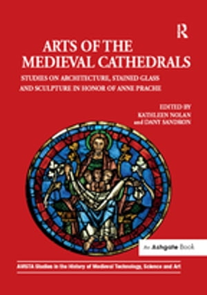 Arts of the Medieval Cathedrals Studies on Architecture,  Stained Glass and Sculpture in Honor of Anne Prache