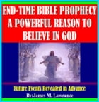 End-Time Bible Prophecy a Powerful Reason to Believe in God by James Lowrance