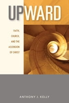 Upward: Faith, Church, and the Ascension of Christ by Anthony J. Kelly CSSR