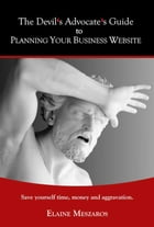 The Devil's Advocate's Guide to Planning Your Business Website: Save yourself time, money and aggravation by Elaine Meszaros