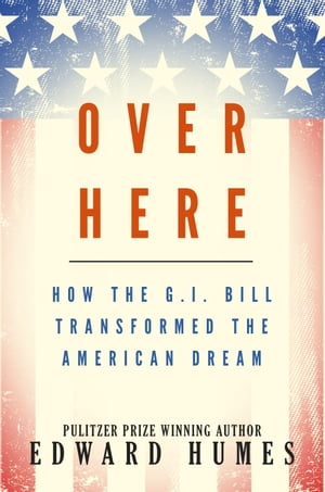 Over Here How the G.I. Bill Transformed the American Dream