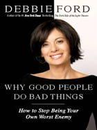 Why Good People Do Bad Things: How to Stop Being Your Own Worst Enemy by Debbie Ford
