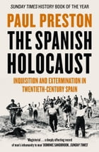 The Spanish Holocaust: Inquisition and Extermination in Twentieth-Century Spain by Paul Preston