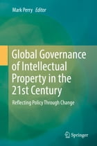 Global Governance of Intellectual Property in the 21st Century: Reflecting Policy Through Change by Mark Perry