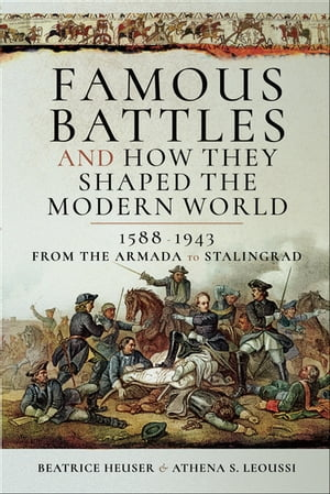 Famous Battles and How They Shaped the Modern World, 1588–1943: From the Armada to Stalingrad by Beatrice Heuser