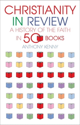 Book Christianity in Review: A History of the Faith in 50 Books by Anthony Kenny