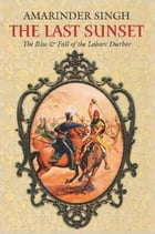 The Last Sunset: The Rise & Fall of the Lahore Durbar by Captain Amarinder Singh