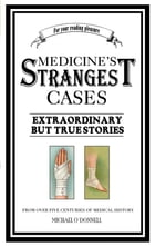 Medicine's Strangest Cases: Extraordinary but True Tales from over five centuries of Medical History by Michael O'Donnell