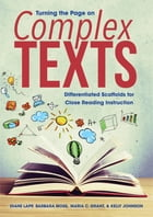Turning the Page on Complex Texts: Differentiated Scaffolds for Close Reading Instruction (Grade-Specific Classroom Scenarios for Commo by Diane Lapp