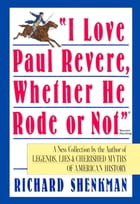 """""""I Love Paul Revere, Whether He Rode Or Not"""": A Collection of Legends, Lies, & Cherished Myths of American by Richard Shenkman"""