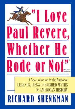 "Book ""I Love Paul Revere, Whether He Rode Or Not"": A Collection of Legends, Lies, & Cherished Myths of… by Richard Shenkman"