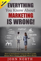 Everything You Know About Marketing Is Wrong!: How to Immediately Generate More Leads, Attract More Clients and Make More by John North