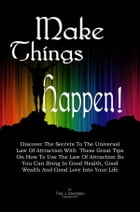 Make Things Happen!: Discover The Secrets To The Universal Law Of Attraction With These Great Tips On How To Use The Law  by Tina J. Davidson