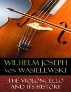 The Violoncello and Its History: Illustrated by Wilhelm Joseph von Wasielewski