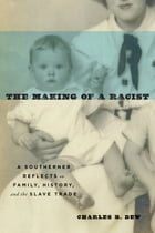 The Making of a Racist: A Southerner Reflects on Family, History, and the Slave Trade by Charles B. Dew