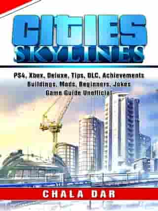 Cities Skylines, PS4, Xbox, Deluxe, Tips, DLC, Achievements, Buildings, Mods, Beginners, Jokes, Game Guide Unofficial by Chala Dar