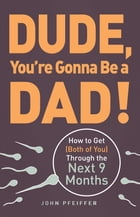 Dude, You're Gonna Be a Dad!: How to Get (Both of You) Through the Next 9 Months by John Pfeiffer