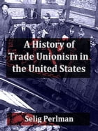 A History of Trade Unionism in the United States by Selig Perlman