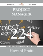 Project Manager 224 Success Secrets - 224 Most Asked Questions On Project Manager - What You Need To Know