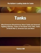 Tanks: What Everyone Should Know About Tanks and Armored Fighting Vehicles, Tanks of The World 1915-1945, T by Thomas Hill