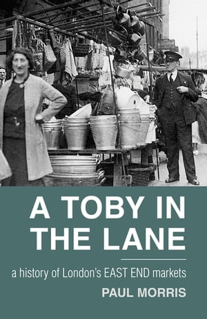 A Toby in the Lane A History of London's East End Markets