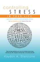 Controlling Stress in Your Life: Learn How to Establish a Safe and Healthy Lifestyle by Kaydon A. Stanzione