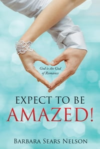 Expect To Be Amazed!: God is the God of Romance