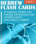 Hebrew Flash Cards: 99 Essential Words And Phrases For Reading And Understanding Basic Biblical Hebrew (PACK 1) by Eti Shani