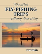 Best Fly-Fishing Trips Money Can Buy by Pat Ford