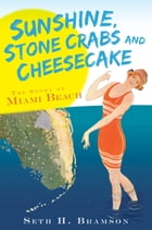 Sunshine, Stone Crabs and Cheesecake: The Story of Miami Beach by Seth H. Bramson