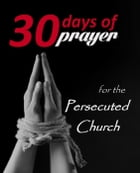 Thirty Days of Prayer for the Persecuted Church: 30 Days of Prayer, #1 by Alana Terry