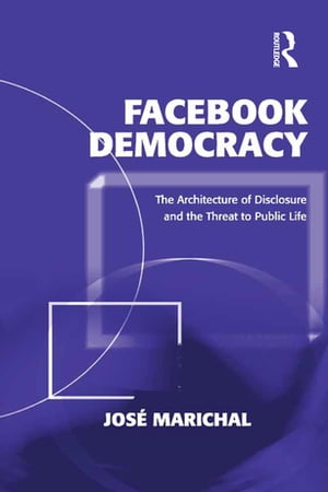 Facebook Democracy The Architecture of Disclosure and the Threat to Public Life