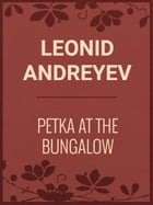 PETKA AT THE BUNGALOW by Leonid Andreyev