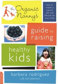 The Organic Nanny's Guide to Raising Healthy Kids: How to Create a Natural Diet and Lifestyle for…