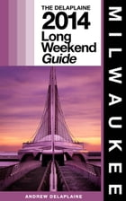 Milwaukee - The Delaplaine 2014 Long Weekend Guide by Andrew Delaplaine